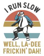 I Run Slow...Well, La-Dee Frickin Dah!